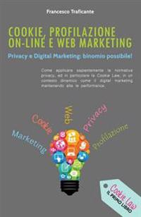 Cookie, Profilazione On-Line E Web Marketing: Privacy E Digital Marketing: Binomio Possibile!