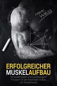Erfolgreicher Muskelaufbau: Die Bewahrtesten Und Zuverlassigsten Prinzipien Fur Den Maximalen Aufbau Von Muskelmasse!