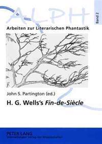 H. G. Wells's «Fin-de-Siècle»: Twenty-First Century Reflections on the Early H. G. Wells- Selections from «The Wellsian»