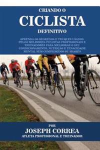Criando O Ciclista Definitivo: Aprenda OS Segredos E Truques Usados Pelos Melhores Ciclistas Profissionais E Treinadores Para Melhorar O Seu Condicio