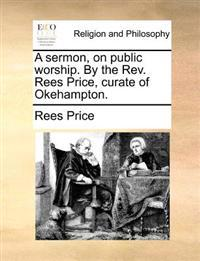 A Sermon, on Public Worship. by the REV. Rees Price, Curate of Okehampton.