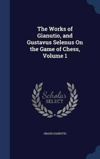 The Works of Gianutio, and Gustavus Selenus on the Game of Chess; Volume 1