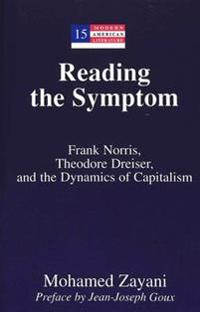 Reading the Symptom: Frank Norris, Theodore Dreiser, and the Dynamics of Capitalism Preface by Jean-Joseph Goux