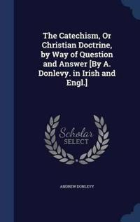 The Catechism, or Christian Doctrine, by Way of Question and Answer [By A. Donlevy. in Irish and Engl.]