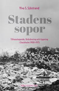 Stadens sopor : tillvaratagande, förbränning och tippning i Stockholm 1900–1975