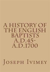 A History of the English Baptists A.D.45-A.D.1700