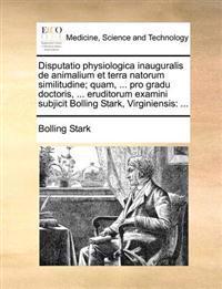 Disputatio Physiologica Inauguralis de Animalium Et Terra Natorum Similitudine; Quam, ... Pro Gradu Doctoris, ... Eruditorum Examini Subjicit Bolling Stark, Virginiensis