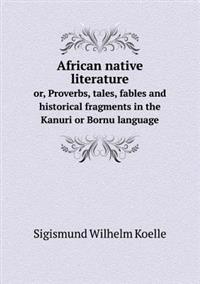African Native Literature Or, Proverbs, Tales, Fables and Historical Fragments in the Kanuri or Bornu Language