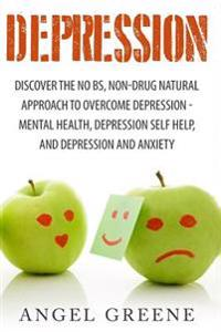 Depression: Discover the No Bs, Non-Drug Natural Approach to Overcome Depression - Mental Health, Depression Self Help, and Depres