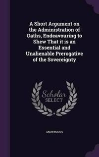 A Short Argument on the Administration of Oaths, Endeavouring to Shew That It Is an Essential and Unalienable Prerogative of the Sovereignty