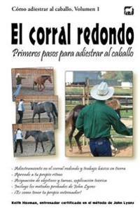 El Corral Redondo: Primeros Pasos Para Adiestrar Al Caballo: Adiestramiento En El Corral Redondo Y Trabajo Básico En Tierra