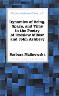 Dynamics of Being, Space, and Time in the Poetry of Czeslaw Milosz and John Ashbery