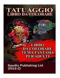 Tatuaggio Libro Da Colorare: Libro Da Colorare Tema Fantasia Per Adulti