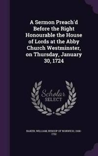 A Sermon Preach'd Before the Right Honourable the House of Lords at the Abby Church Westminster, on Thursday, January 30, 1724