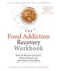 The Food Addiction Recovery Workbook: How to Manage Cravings, Reduce Stress, and Stop Hating Your Body
