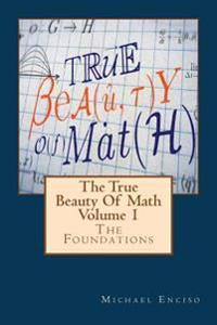 The True Beauty of Math: Volume 1, the Foundations