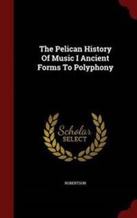 The Pelican History of Music I Ancient Forms to Polyphony