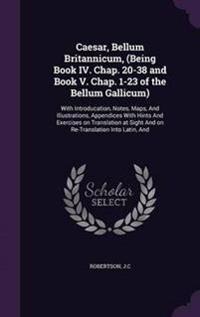 Caesar, Bellum Britannicum, (Being Book IV. Chap. 20-38 and Book V. Chap. 1-23 of the Bellum Gallicum)