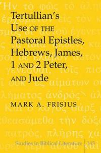Tertullian S Use of the Pastoral Epistles, Hebrews, James, 1 and 2 Peter, and Jude