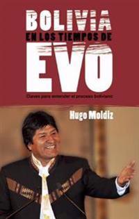 Bolivia En Los Tiempos de Evo Morales: Claves Para Entender El Proceso Boliviano