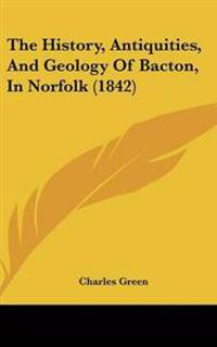 The History, Antiquities, and Geology of Bacton, in Norfolk