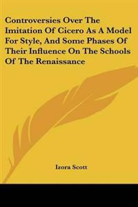 Controversies Over The Imitation Of Cicero As A Model For Style, And Some Phases Of Their Influence On The Schools Of The Renaissance
