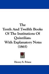 The Tenth And Twelfth Books Of The Institutions Of Quintilian: With Explanatory Notes (1865)