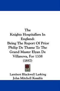 The Knights Hospitallers In England: Being The Report Of Prior Philip De Thame To The Grand Master Elyan De Villanova, For 1338 (1857)