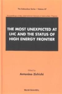 MOST UNEXPECTED AT LHC AND THE STATUS OF HIGH ENERGY FRONTIER, THE - PROCEEDINGS OF THE INTERNATIONAL SCHOOL OF SUBNUCLEAR PHYSICS