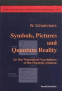 Symbols, Pictures And Quantum Reality - On The Theoretical Foundations Of The Physical Universe