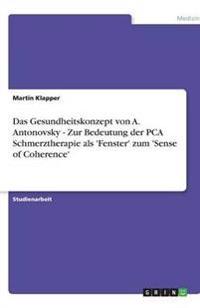 Das Gesundheitskonzept von A. Antonovsky - Zur Bedeutung der PCA Schmerztherapie als 'Fenster' zum 'Sense of Coherence'