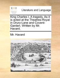 King Charles I. a Tragedy. as It Is Acted at the Theatres-Royal in Drury-Lane and Covent-Garden. Written by Mr. Havard.