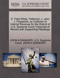E. Field White, Petitioner, V. John J. Fitzpatrick, as Collector of Internal Revenue for the District of U.S. Supreme Court Transcript of Record with Supporting Pleadings