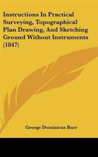 Instructions in Practical Surveying, Topographical Plan Drawing, and Sketching Ground Without Instruments