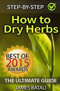 How to Dry Herbs: The Ultimate Guide: From Vertical Herb Gardening to Creating Spice Mixes and Seasonings in the Kitchen