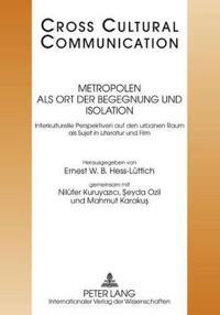 Metropolen ALS Ort Der Begegnung Und Isolation: Interkulturelle Perspektiven Auf Den Urbanen Raum ALS Sujet in Literatur Und Film