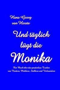 Und Taeglich Luegt Die Monika: Ein Buch Ueber Das Gnadenlose Treiben Von Neidern, Mobbern, Stalkern Und Verleumdern