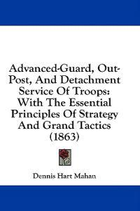 Advanced-Guard, Out-Post, And Detachment Service Of Troops: With The Essential Principles Of Strategy And Grand Tactics (1863)