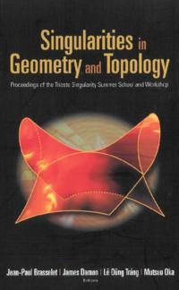 SINGULARITIES IN GEOMETRY AND TOPOLOGY - PROCEEDINGS OF THE TRIESTE SINGULARITY SUMMER SCHOOL AND WORKSHOP