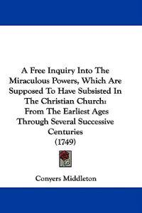 A Free Inquiry Into The Miraculous Powers, Which Are Supposed To Have Subsisted In The Christian Church: From The Earliest Ages Through Several Succes