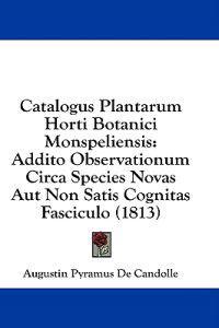 Catalogus Plantarum Horti Botanici Monspeliensis: Addito Observationum Circa Species Novas Aut Non Satis Cognitas Fasciculo (1813)