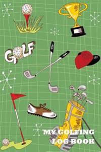 My Golfing Log Book: Golf Green Materials, 6 X 9, Track 100 Games of Golf