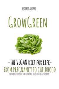 Grow Green-The Vegan Diet for Life- From Pregnacy to Childhood: The Complete Guide for Growing Healthy Green Children