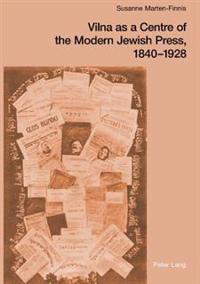Vilna as a Centre of the Modern Jewish Press, 1840-1928: Aspirations, Challenges, and Progress / Susanne Marten-Finnis
