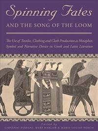 Spinning Fates and the Song of the Loom: The Use of Textiles, Clothing and Cloth Production as Metaphor, Symbol and Narrative Device in Greek and Lati