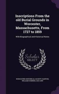Inscriptions from the Old Burial Grounds in Worcester, Massachusetts, from 1727 to 1859
