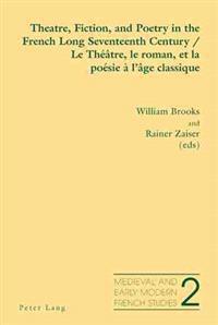 Theatre, Fiction, and Poetry in the French Long Seventeenth Century - Le Theatre, Le Roman, Et La Poesie A L'Age Classique