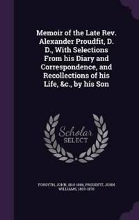 Memoir of the Late REV. Alexander Proudfit, D. D., with Selections from His Diary and Correspondence, and Recollections of His Life, &C., by His Son