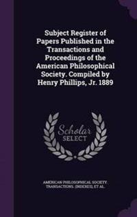 Subject Register of Papers Published in the Transactions and Proceedings of the American Philosophical Society. Compiled by Henry Phillips, Jr. 1889