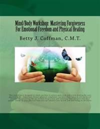 Mind/Body Workshop: Mastering Forgiveness for Emotional Freedom & Physical Healing: Created by Betty J. Coffman, C.M.T.